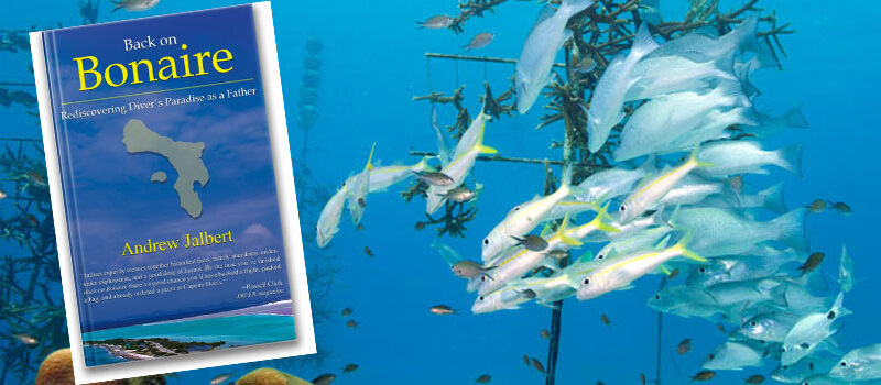 Back on Bonaire: Rediscovering Divers Paradise as a Father; A Book By Andrew Jalbert